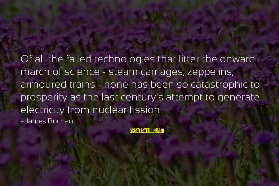 Nuclear Fission Sayings By James Buchan: Of all the failed technologies that litter the onward march of science - steam carriages,