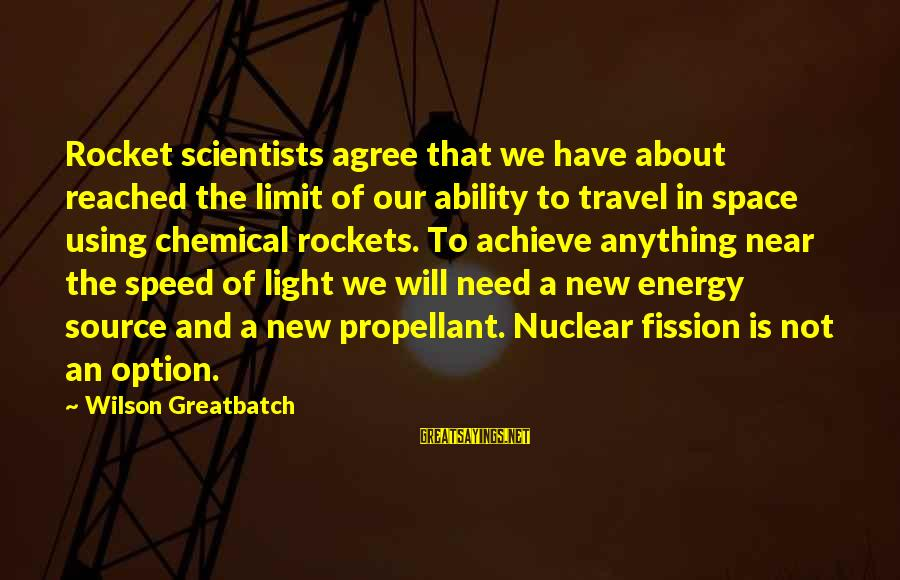 Nuclear Fission Sayings By Wilson Greatbatch: Rocket scientists agree that we have about reached the limit of our ability to travel