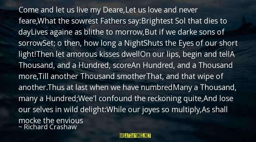 Numbred Sayings By Richard Crashaw: Come and let us live my Deare,Let us love and never feare,What the sowrest Fathers