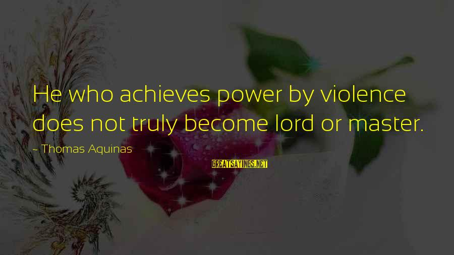 Nuri Muhammad Sayings By Thomas Aquinas: He who achieves power by violence does not truly become lord or master.