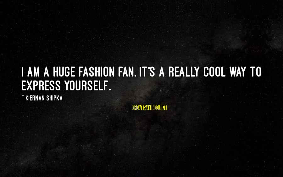 Nurses As Advocates Sayings By Kiernan Shipka: I am a huge fashion fan. It's a really cool way to express yourself.