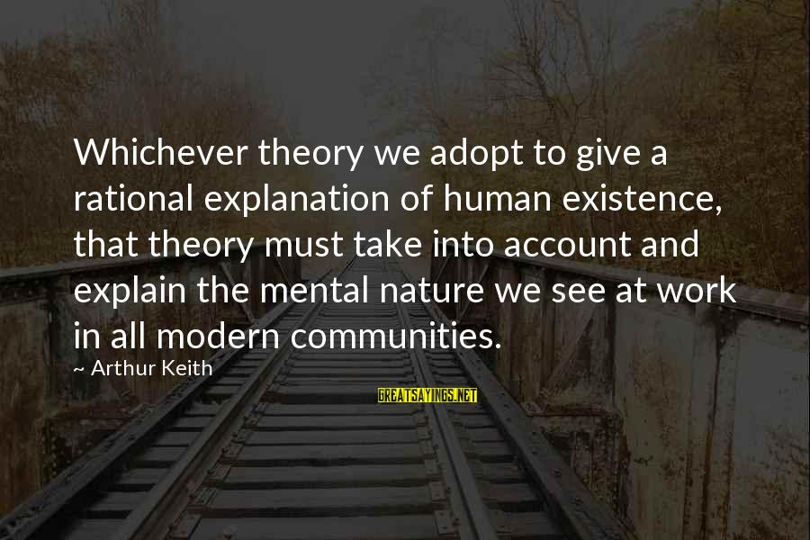 Nursing Assistant Inspirational Sayings By Arthur Keith: Whichever theory we adopt to give a rational explanation of human existence, that theory must