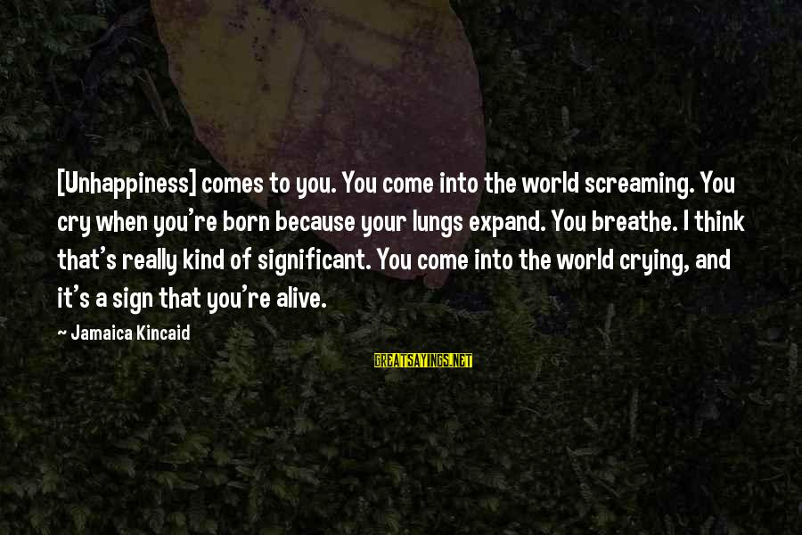 Nursing Assistant Inspirational Sayings By Jamaica Kincaid: [Unhappiness] comes to you. You come into the world screaming. You cry when you're born