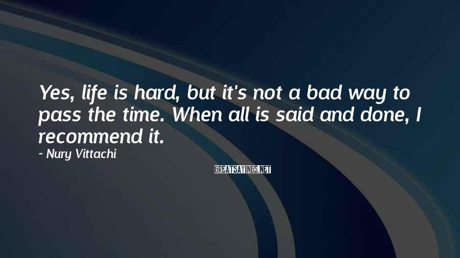 Nury Vittachi Sayings: Yes, life is hard, but it's not a bad way to pass the time. When
