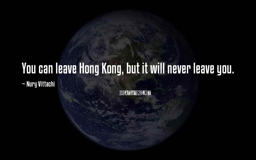 Nury Vittachi Sayings: You can leave Hong Kong, but it will never leave you.