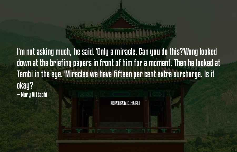 Nury Vittachi Sayings: I'm not asking much,' he said. 'Only a miracle. Can you do this?'Wong looked down