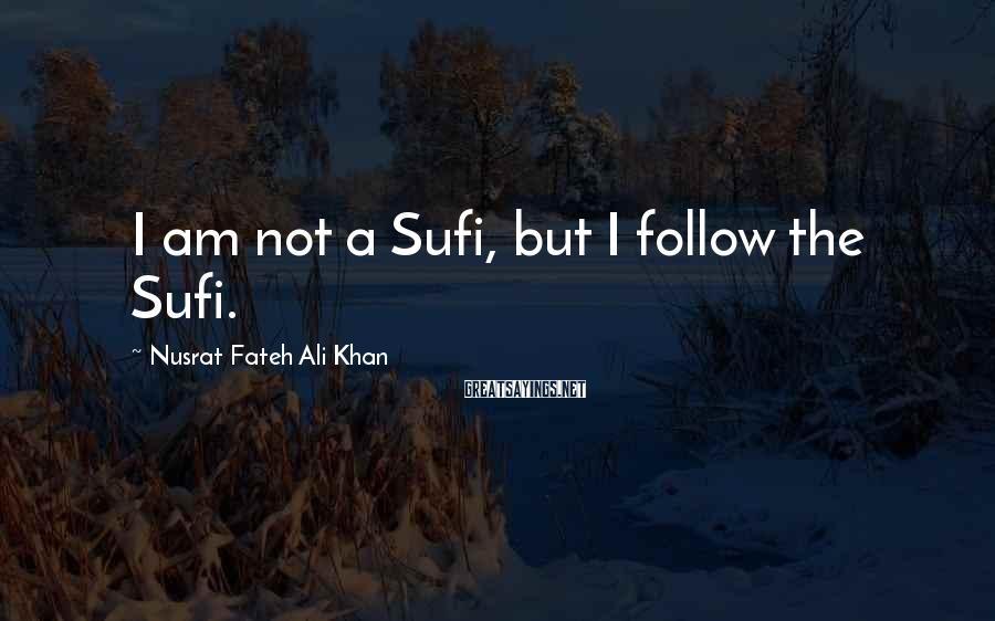 Nusrat Fateh Ali Khan Sayings: I am not a Sufi, but I follow the Sufi.