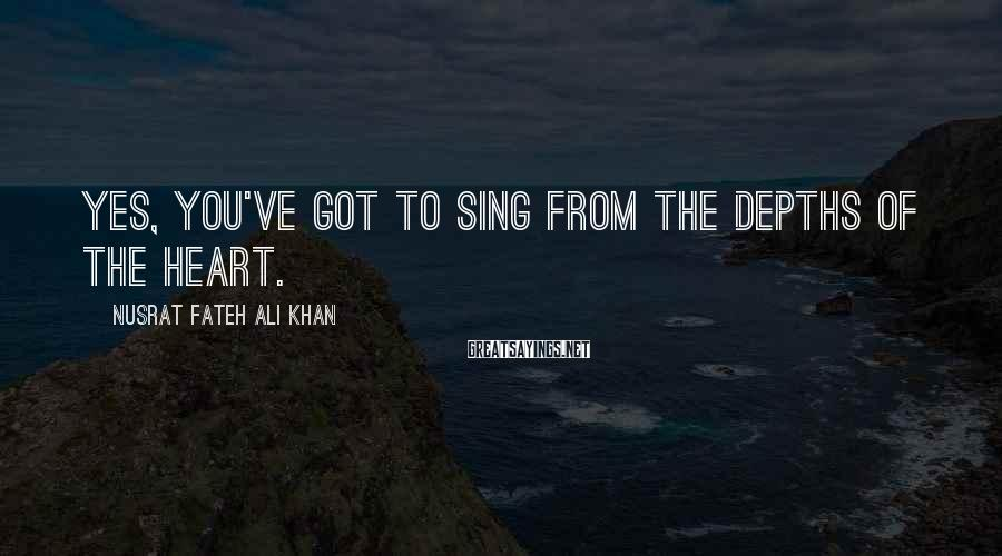 Nusrat Fateh Ali Khan Sayings: Yes, you've got to sing from the depths of the heart.