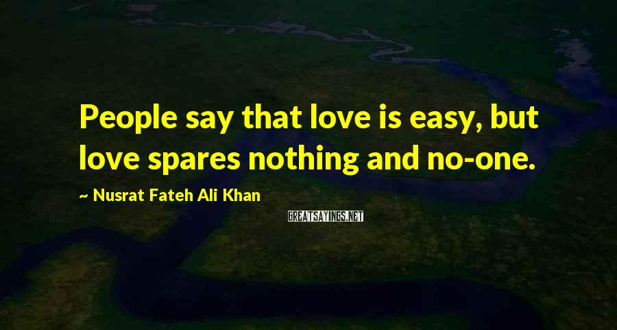Nusrat Fateh Ali Khan Sayings: People say that love is easy, but love spares nothing and no-one.