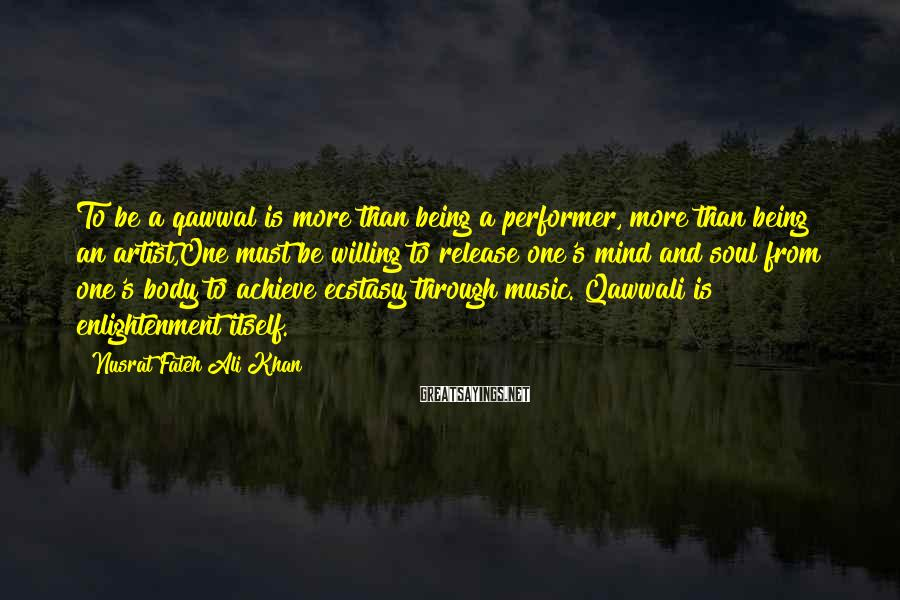 Nusrat Fateh Ali Khan Sayings: To be a qawwal is more than being a performer, more than being an artist,One