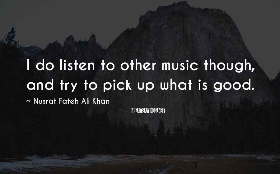 Nusrat Fateh Ali Khan Sayings: I do listen to other music though, and try to pick up what is good.