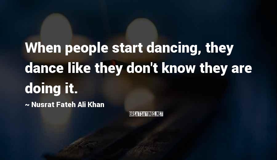 Nusrat Fateh Ali Khan Sayings: When people start dancing, they dance like they don't know they are doing it.