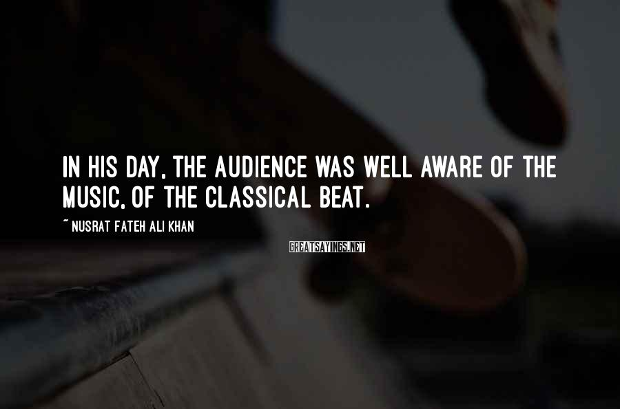 Nusrat Fateh Ali Khan Sayings: In his day, the audience was well aware of the music, of the classical beat.