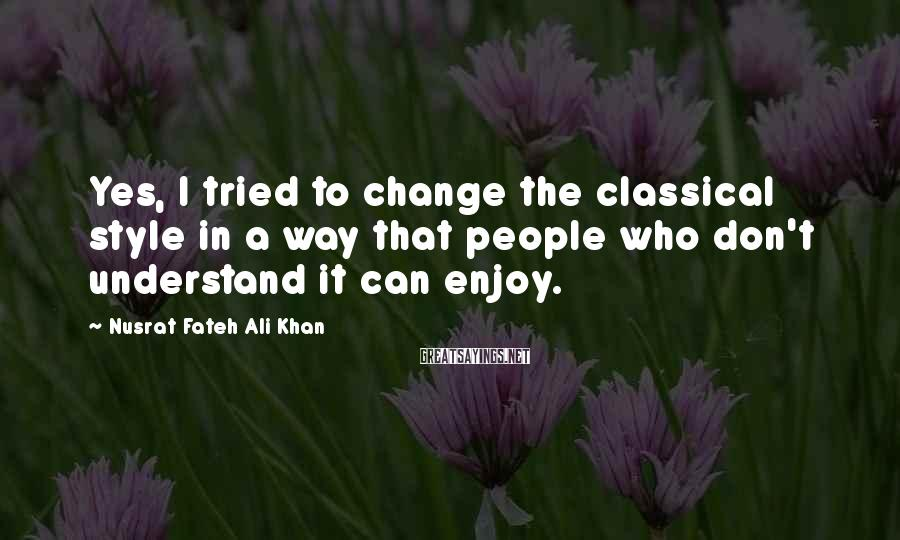 Nusrat Fateh Ali Khan Sayings: Yes, I tried to change the classical style in a way that people who don't