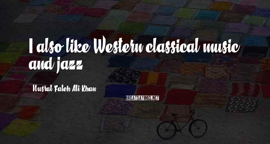 Nusrat Fateh Ali Khan Sayings: I also like Western classical music and jazz.