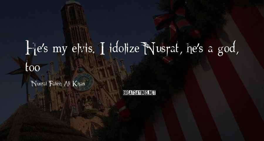 Nusrat Fateh Ali Khan Sayings: He's my elvis. I idolize Nusrat, he's a god, too