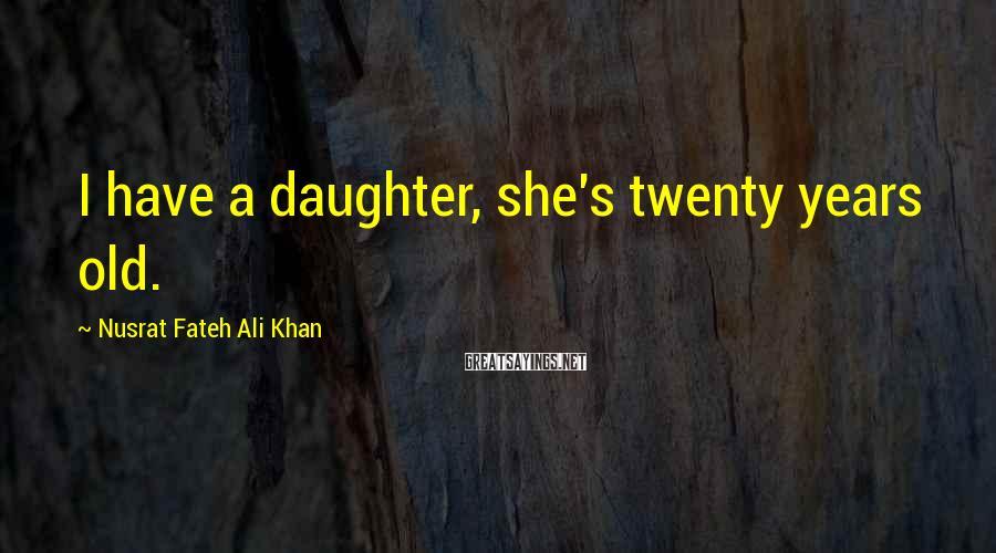 Nusrat Fateh Ali Khan Sayings: I have a daughter, she's twenty years old.