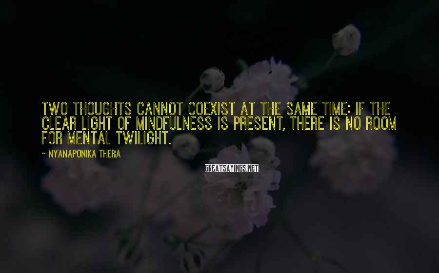 Nyanaponika Thera Sayings: Two thoughts cannot coexist at the same time: if the clear light of mindfulness is