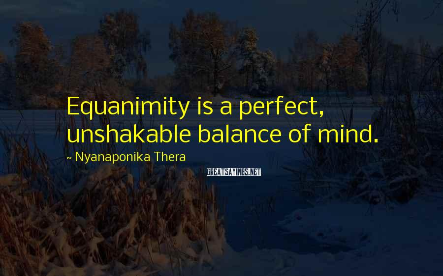 Nyanaponika Thera Sayings: Equanimity is a perfect, unshakable balance of mind.