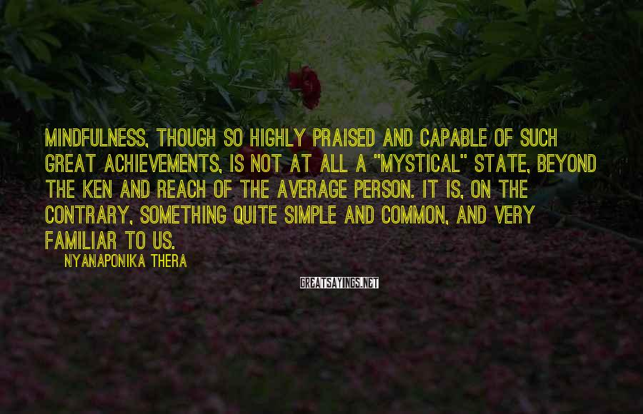 Nyanaponika Thera Sayings: Mindfulness, though so highly praised and capable of such great achievements, is not at all