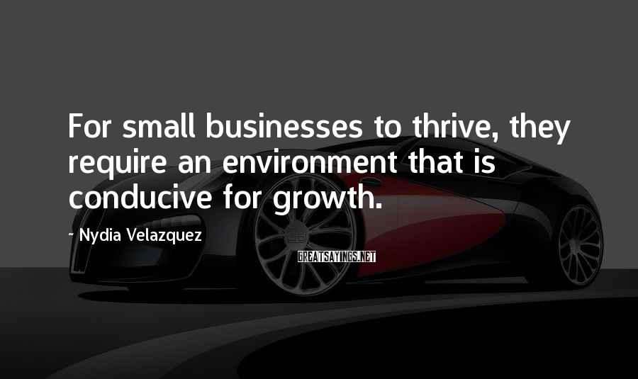Nydia Velazquez Sayings: For small businesses to thrive, they require an environment that is conducive for growth.