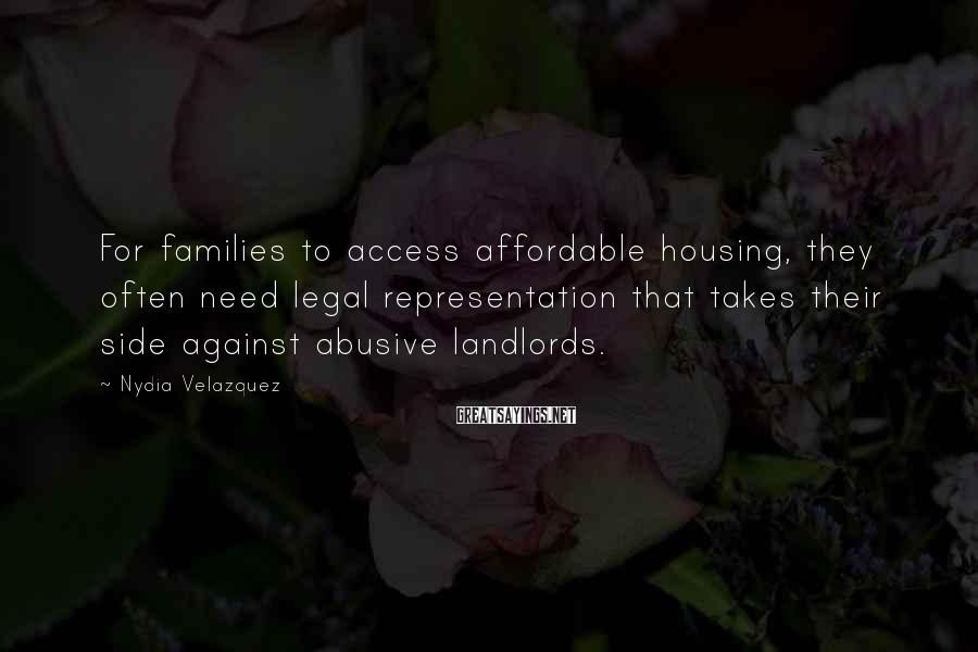 Nydia Velazquez Sayings: For families to access affordable housing, they often need legal representation that takes their side