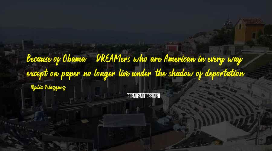 Nydia Velazquez Sayings: Because of Obama ... DREAMers who are American in every way except on paper no