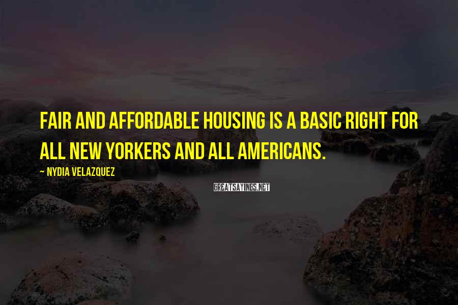 Nydia Velazquez Sayings: Fair and affordable housing is a basic right for all New Yorkers and all Americans.