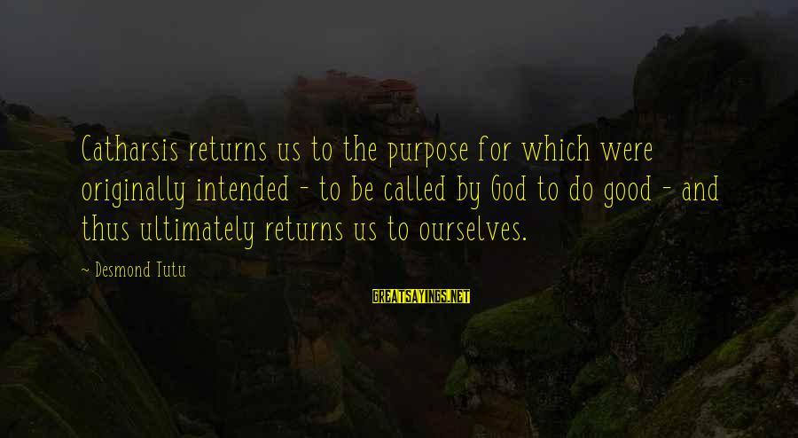 Nymeria Sayings By Desmond Tutu: Catharsis returns us to the purpose for which were originally intended - to be called