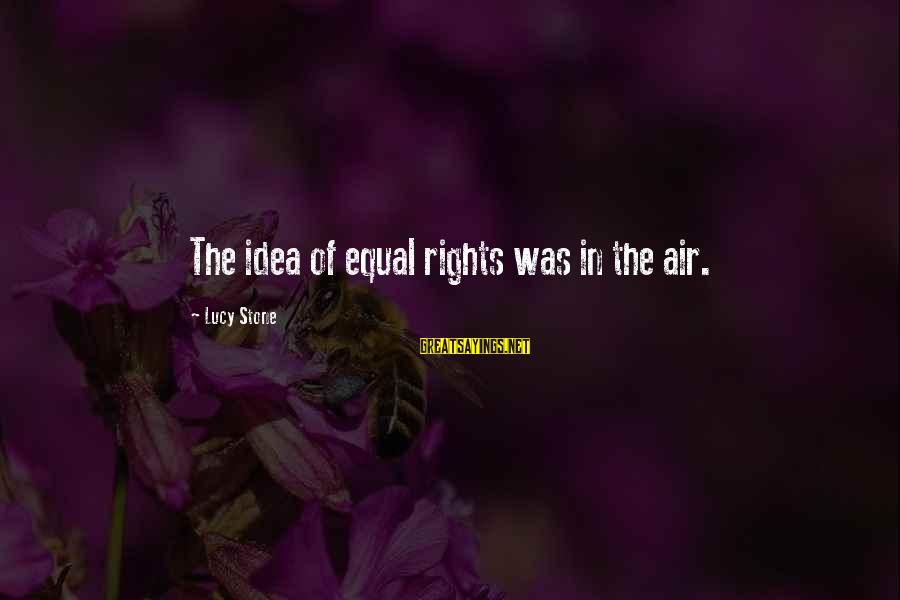 Nymeria Sayings By Lucy Stone: The idea of equal rights was in the air.