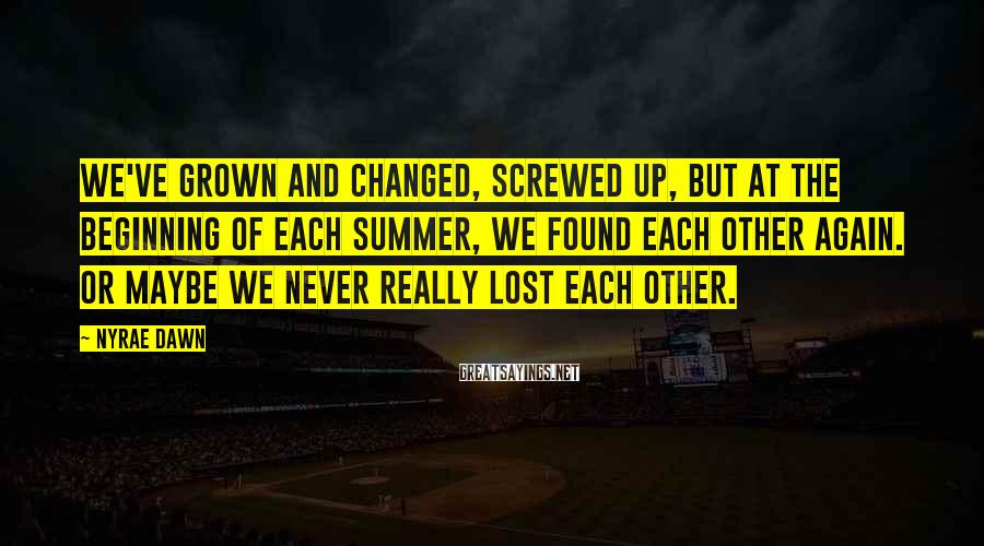 Nyrae Dawn Sayings: We've grown and changed, screwed up, but at the beginning of each summer, we found
