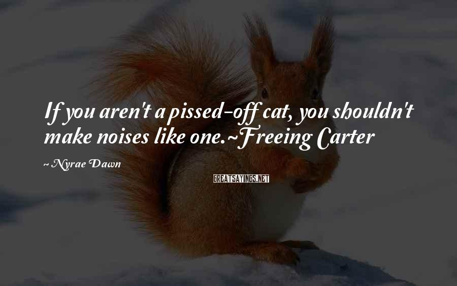Nyrae Dawn Sayings: If you aren't a pissed-off cat, you shouldn't make noises like one.~Freeing Carter