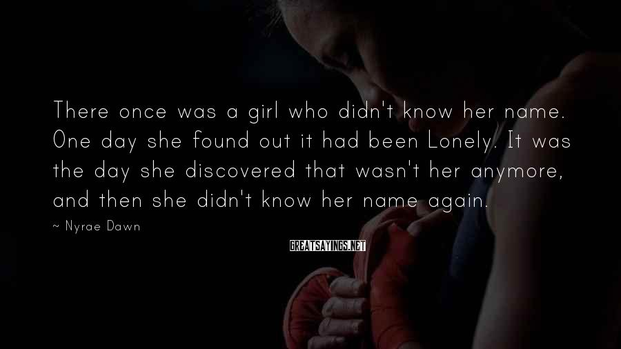 Nyrae Dawn Sayings: There once was a girl who didn't know her name. One day she found out
