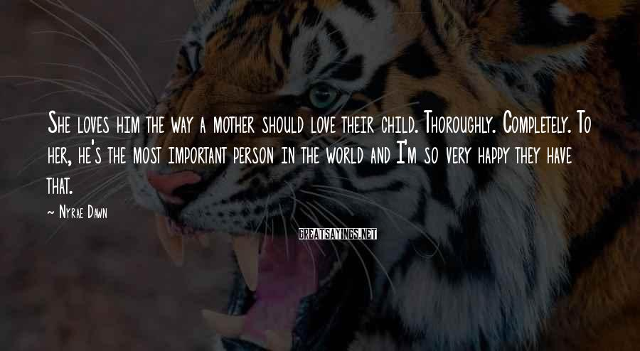 Nyrae Dawn Sayings: She loves him the way a mother should love their child. Thoroughly. Completely. To her,