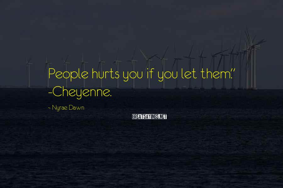 """Nyrae Dawn Sayings: People hurts you if you let them."""" -Cheyenne."""