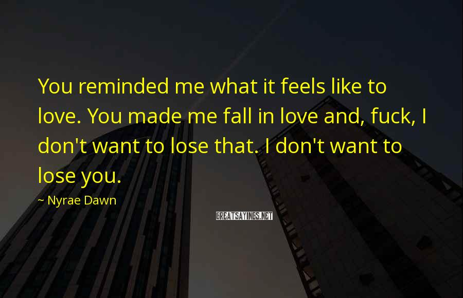 Nyrae Dawn Sayings: You reminded me what it feels like to love. You made me fall in love