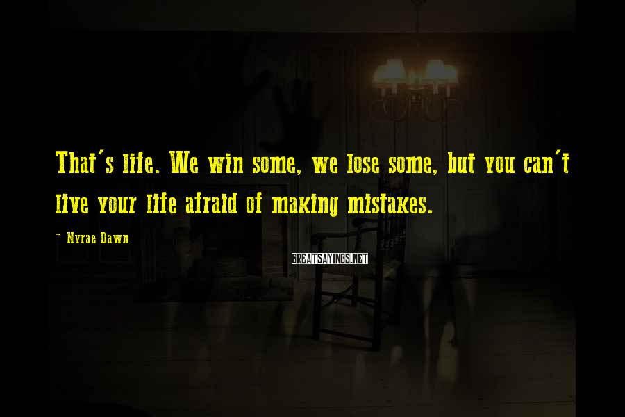 Nyrae Dawn Sayings: That's life. We win some, we lose some, but you can't live your life afraid