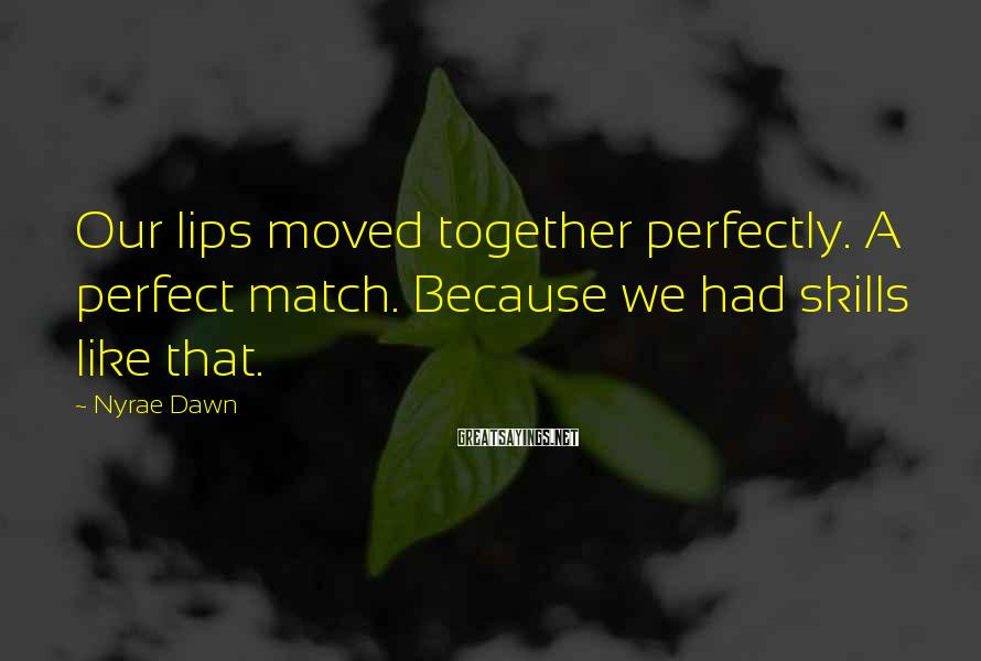Nyrae Dawn Sayings: Our lips moved together perfectly. A perfect match. Because we had skills like that.