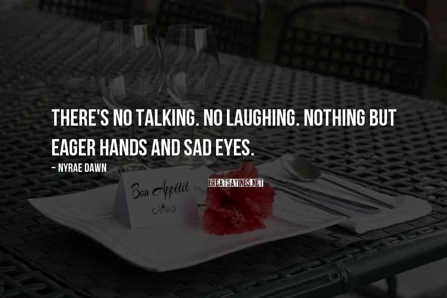 Nyrae Dawn Sayings: There's no talking. No laughing. Nothing but eager hands and sad eyes.