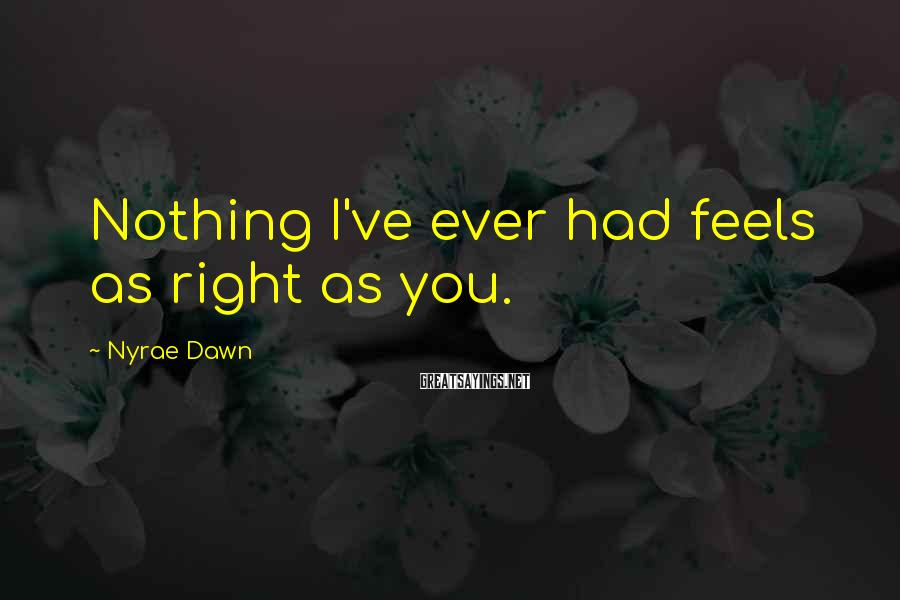 Nyrae Dawn Sayings: Nothing I've ever had feels as right as you.