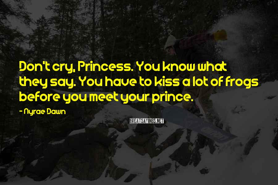 Nyrae Dawn Sayings: Don't cry, Princess. You know what they say. You have to kiss a lot of