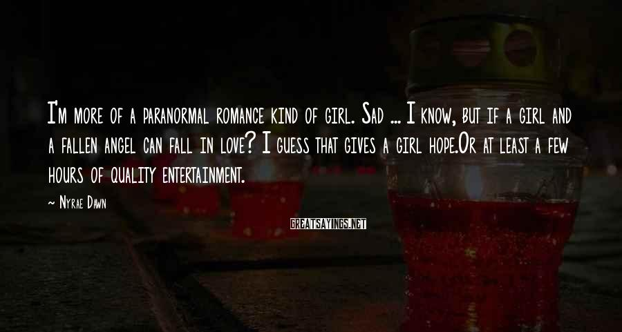 Nyrae Dawn Sayings: I'm more of a paranormal romance kind of girl. Sad ... I know, but if