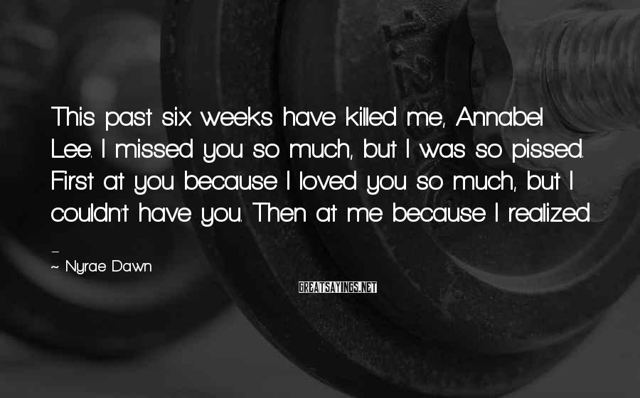 Nyrae Dawn Sayings: This past six weeks have killed me, Annabel Lee. I missed you so much, but