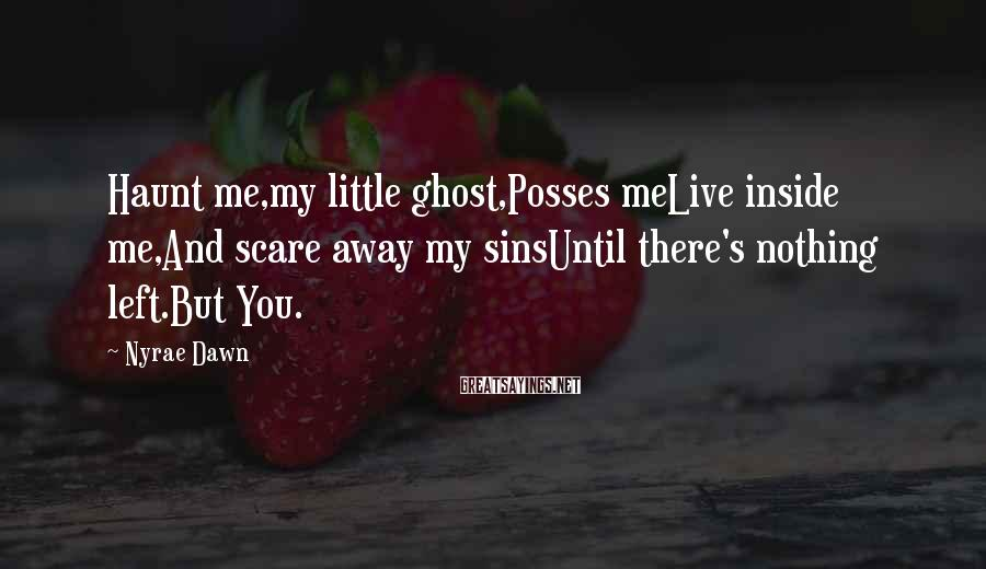 Nyrae Dawn Sayings: Haunt me,my little ghost,Posses meLive inside me,And scare away my sinsUntil there's nothing left.But You.