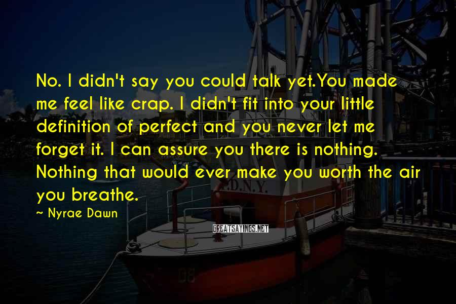 Nyrae Dawn Sayings: No. I didn't say you could talk yet.You made me feel like crap. I didn't