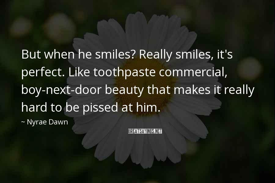 Nyrae Dawn Sayings: But when he smiles? Really smiles, it's perfect. Like toothpaste commercial, boy-next-door beauty that makes