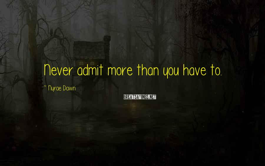 Nyrae Dawn Sayings: Never admit more than you have to.