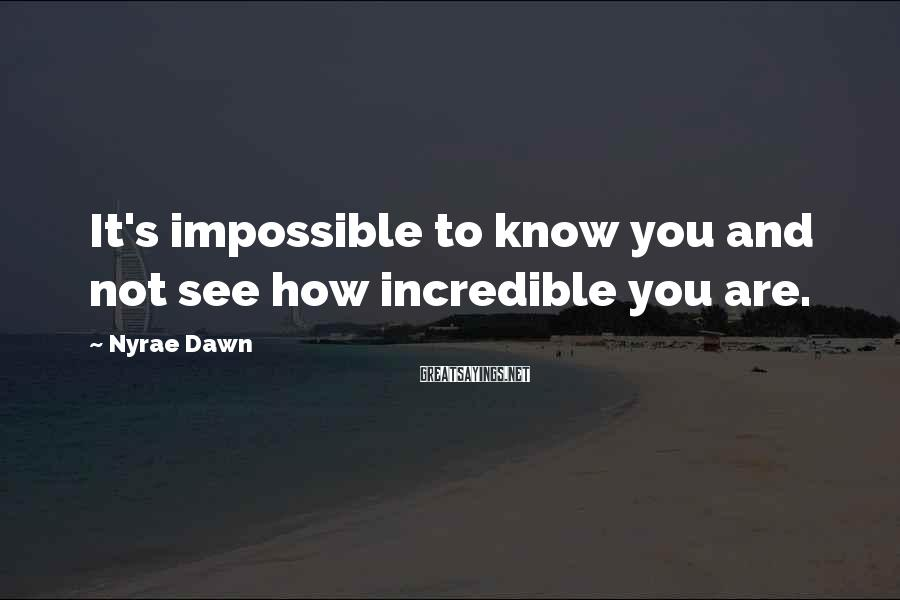 Nyrae Dawn Sayings: It's impossible to know you and not see how incredible you are.