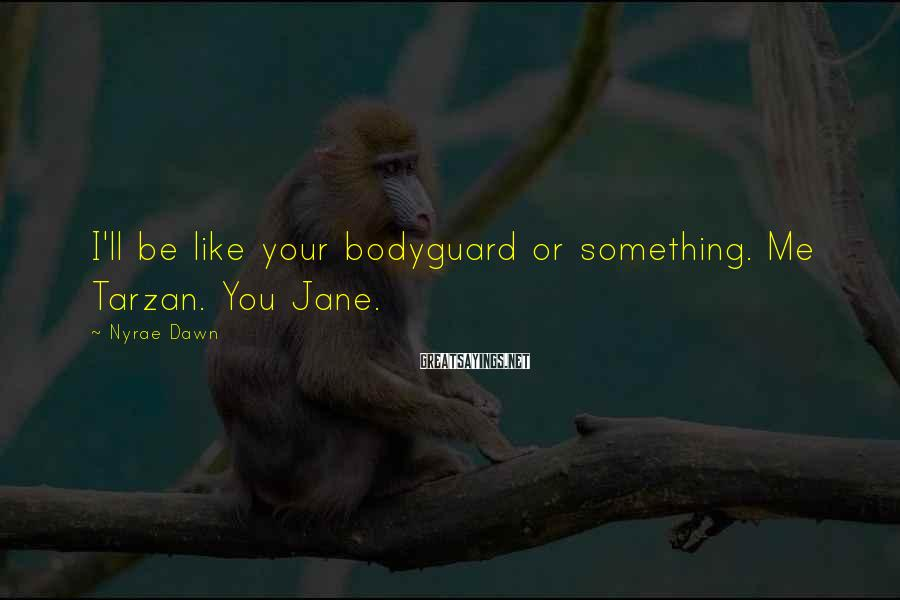 Nyrae Dawn Sayings: I'll be like your bodyguard or something. Me Tarzan. You Jane.