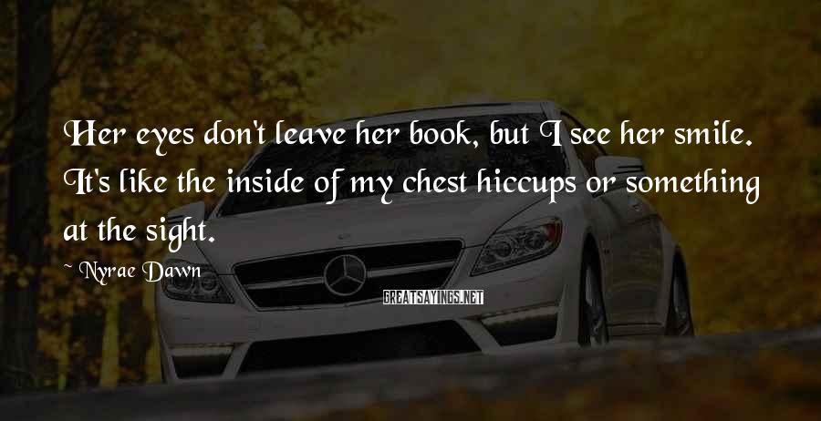 Nyrae Dawn Sayings: Her eyes don't leave her book, but I see her smile. It's like the inside